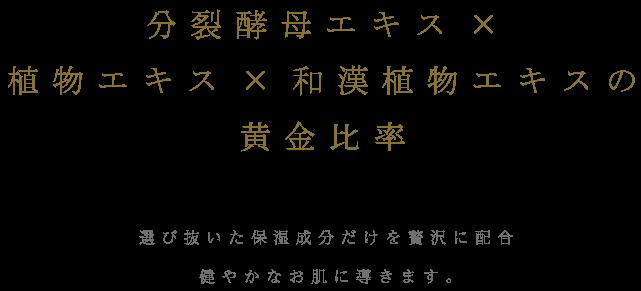 分裂酵母エキス×植物エキス×和漢植物エキスの黄金比率 選び抜いた保湿成分だけを贅沢に配合健やかなお肌に導きます。